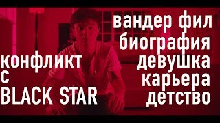 КТО ТАКОЙ ВАНДЕР ФИЛ? BLACK STAR, КАРЬЕРА, ДЕВУШКА, ДЕТСТВО!