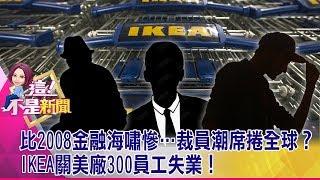 比2008金融海嘯慘…裁員潮席捲全球?IKEA關美廠300員工失業! -【這!不是新聞 精華篇】20190717-7