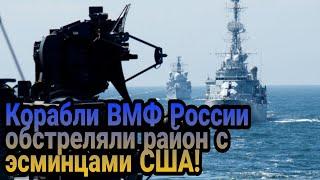 Корабли ВМФ России обстреляли район с американскими ракетными эсминцами!