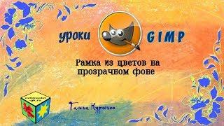 Уроки GIMP. Рамка из цветов на прозрачном фоне