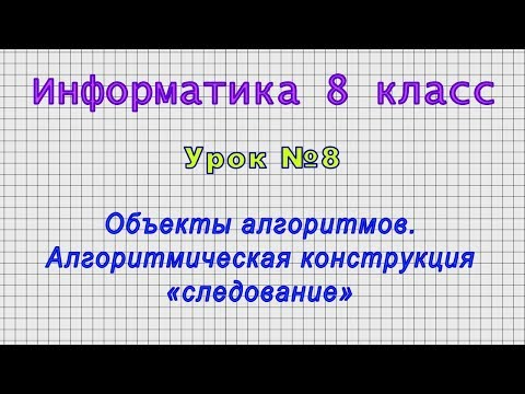 Информатика 8 класс (Урок№8 - Объекты алгоритмов. Алгоритмическая конструкция «следование»)