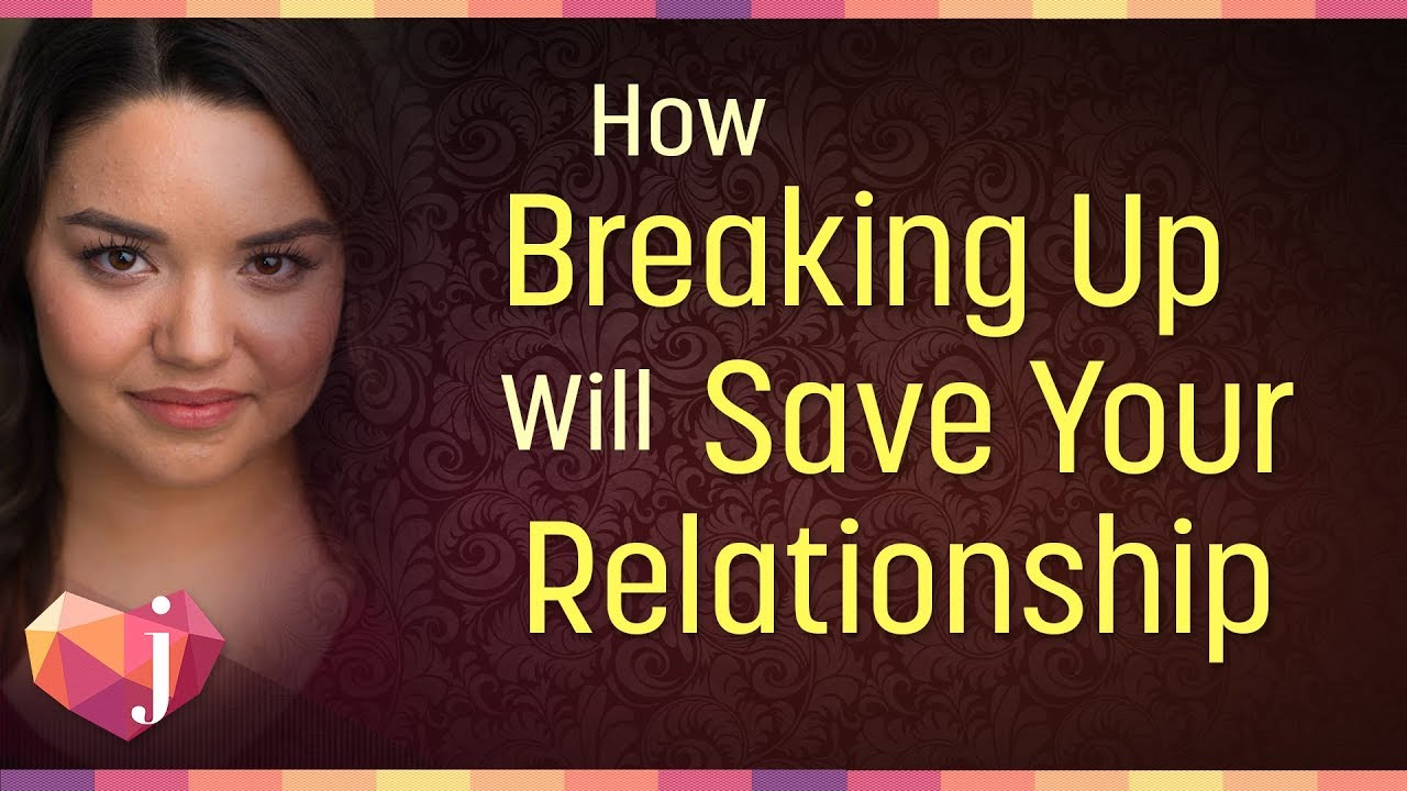 How Breaking Up Will Save Your Relationship (6 Ways
