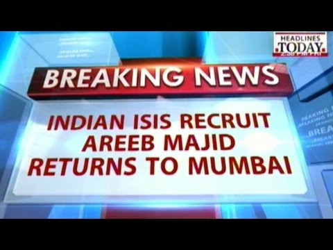 Indian ISIS recruit Areeb Majid returns to Mumbai