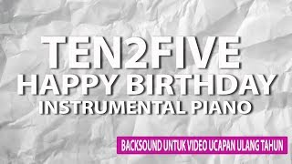 BackSound Video Ucapan Ulang Tahun || Ten2Five Happy Birthday Piano Instrumental