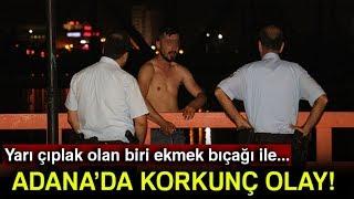 Adana'da Korkunç Olay! Yarı Çıplak Olan Bir Kişi ekmek Bıçağı İle...