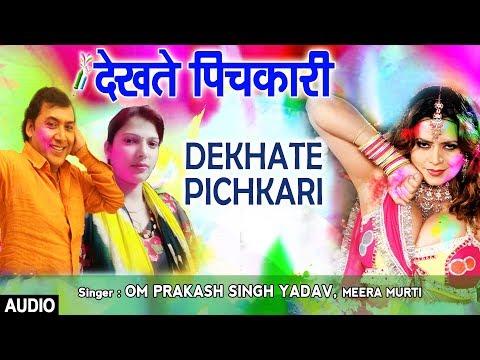 DEKHATE PICHKARI | Latest Bhojpuri Holi Audio Song 2018 | OM PRAKASH SINGH YADAV, MEERA