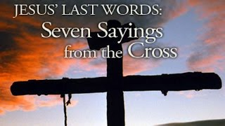 JESUS' LAST WORDS: 7 SAYINGS FROM THE CROSS