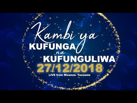 KAMBI YA KUFUNGA NA KUFUNGULIWA 27.12.2018   LIVE FROM MWANZA - TANZANIA