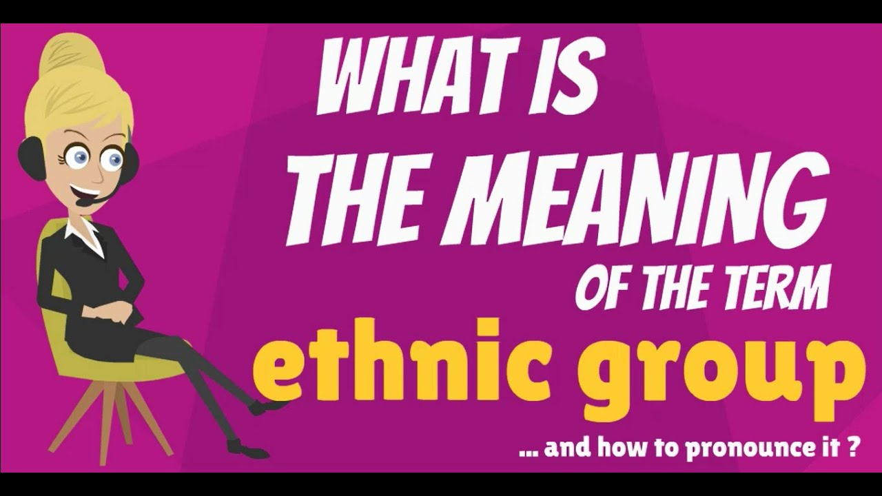 What Is Ethnic Group What Does Ethnic Group Mean Ethnic Group