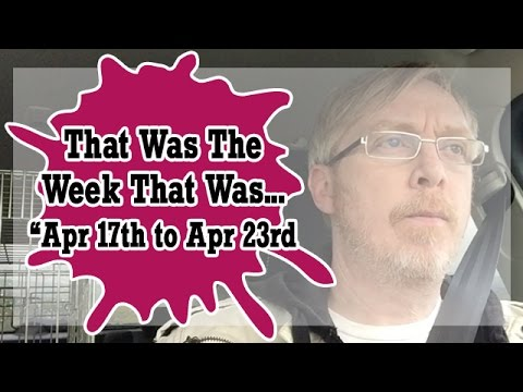 VLOG - That Was The Week That Was Apr 17th to Apr 23rd  2017