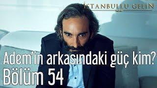 İstanbullu Gelin 54. Bölüm - Adem'in Arkasındaki Güç Kim?