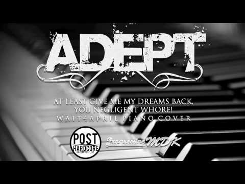 Adept - At Least Give Me My Dreams Back, You Negligent Whore! | wait4april piano cover