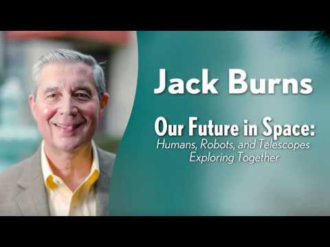 Jack Burns -  Our Future in Space: Humans, Robots, and Telescopes Exploring Together