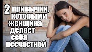 2 привычки, которыми женщина делает себя НЕСЧАСТНОЙ.