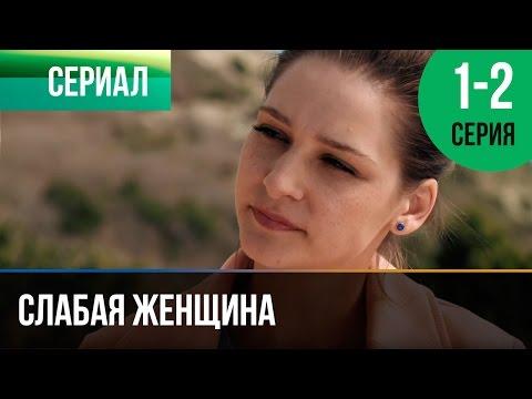 Слабая женщина 1 и 2 серия - Мелодрама  Фильмы и сериалы - Русские мелодрамы