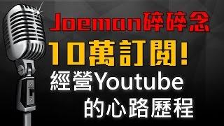 【Joeman碎碎念】10萬訂閱!我經營Youtube的心路歷程 (留言QA募集)