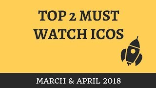 Top 2 Must Watch ICOs (March & April 2018)