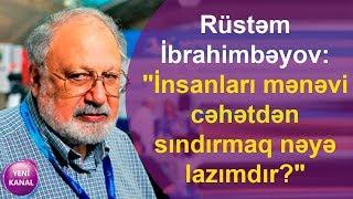 """Rüstəm İbrahimbəyov:""""İnsanları mənəvi cəhətdən sındırmaq nəyə lazımdır?"""""""