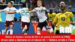 DÍA 10: México venció 2-1 a Corea del Sur / Kroos salva a Alemania / Bélgica arrolla a Túnez