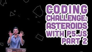 Coding Challenge #46.2: Asteroids with p5.js - Part 2