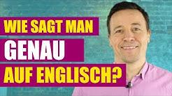 """Wie sagt man """"genau"""" und """"ganz genau"""" auf Englisch?/ How do you say """"genau"""" in English?"""