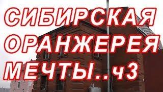 7.103 СИБИРСКАЯ ОРАНЖЕРЕЯ, МЕЧТЫ...ОБЗОР ч3