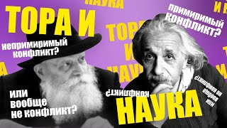 Тора и наука: непримиримый конфликт, примиримый конфликт или вообще не конфликт?