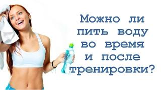 Можно ли пить воду во время и после тренировки?
