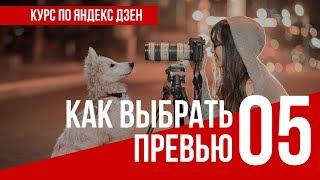 УРОК 5  КАК ВЫБРАТЬ ПРЕВЬЮ. Полный курс по Яндекс Дзен. Заработок в интернете