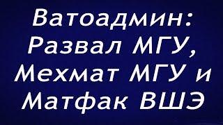 Ватоадмин : Развал МГУ   Мехмат МГУ   Матфак ВШЭ