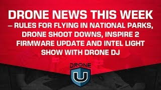 Drone News This Week – Flying in National Parks, Drone Shoot Downs, Inspire 2 and Intel Light Show