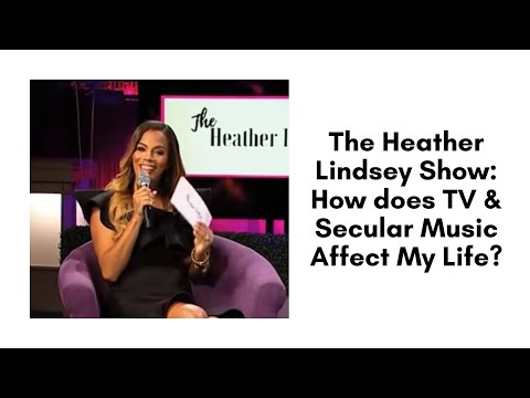 The Heather Lindsey Show: How does TV & Secular Music Affect My Life?