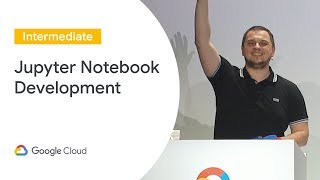 Jupyter Notebook-Centric Development (Cloud Next '19)