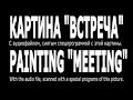"""1) Картина """"Встреча"""" с аудиофайлом. Двойной поток РА (И)! Осторожно! (18.02.17)"""