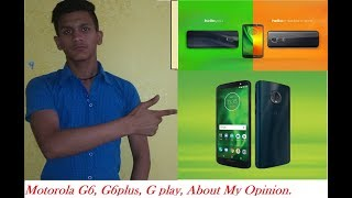 Motorola G6 , G6 plus, G play Review and My Opinion.