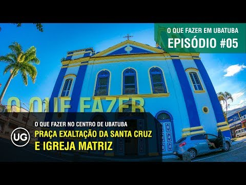 Praça Exaltação da Santa Cruz e Igreja Matriz de Ubatuba - EP#05 - O que fazer no Centro de Ubatuba