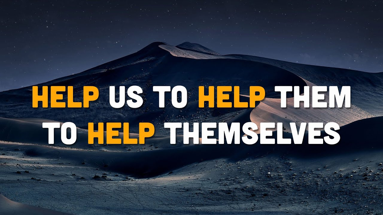 HELP US TO HELP THEM TO HELP THEMSELVES