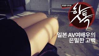 Repeat youtube video [위험한 인터뷰 핫톡] 2회: AV여배우의 은밀한 고백
