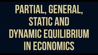 partial, general, static and dynamic equilibrium in economics