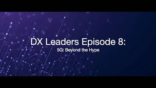 DX Leaders Series: Episode 8: 5G: Beyond the Hype