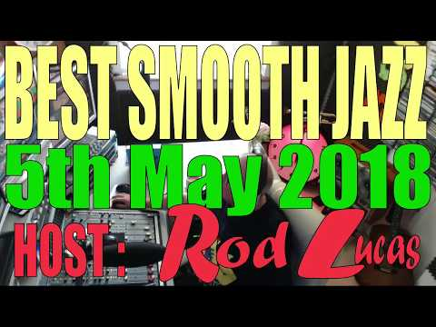 Best Smooth Jazz : Host Rod Lucas  5th May 2018.