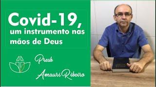 Covid-19, um instrumento nas mãos de Deus   Presb.Amauri Ribeiro