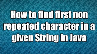 How to find first non repeated character in a given String in Java