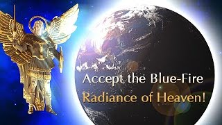 Archangel Michael Says: Accept the Blue-Fire Radiance of Heaven