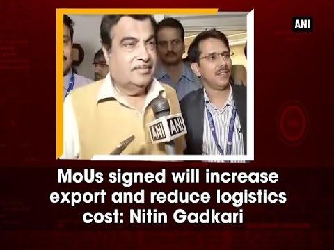 MoUs signed will increase export and reduce logistics cost: Nitin Gadkari - Delhi News