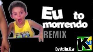 Eu to morrendo - Remix by Atila.K.w
