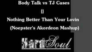 Body talk vs TJ Cases - Nothing Better Than Your Lovin Akord