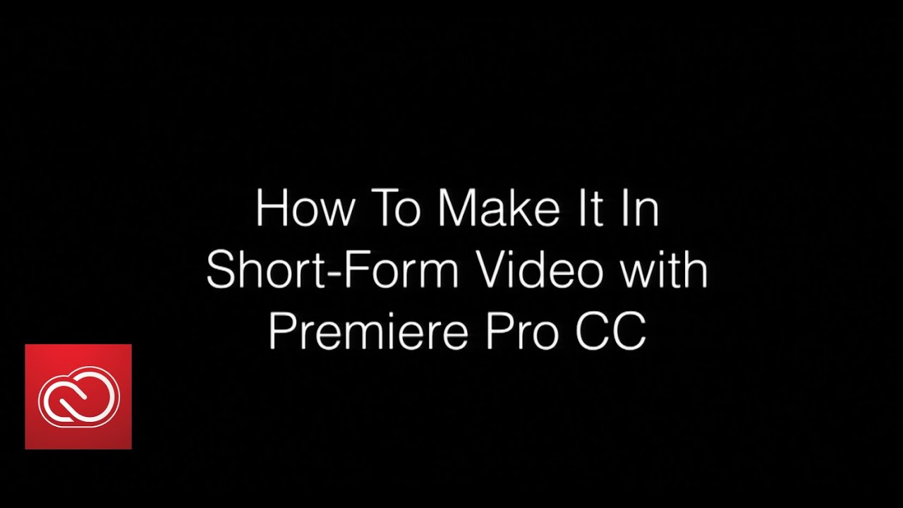 How to make it in Short-Form Video with Premiere Pro CC | Adobe ...