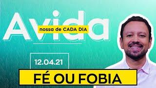 FÉ OU FOBIA / A Vida Nossa de Cada Dia - 12/04/21