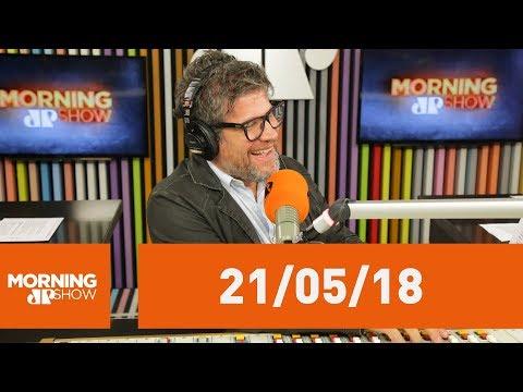 Morning Show - Edição Completa - 21/05/18